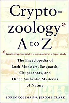 Cryptozoology A To Z - The Encyclopedia of Loch Monsters, Sasquatch, Chupacabras and Other Authentic Mysteries of Nature
