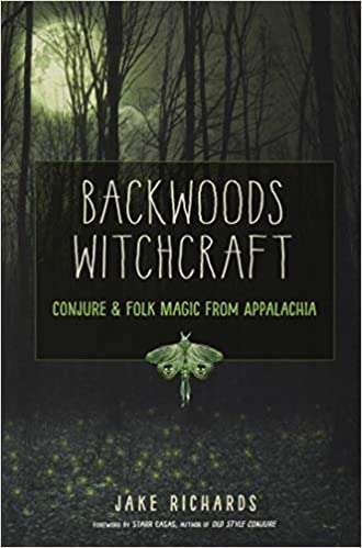 Backwoods Witchcraft - Conjure and Folklore From Appalachia - Jake Richards
